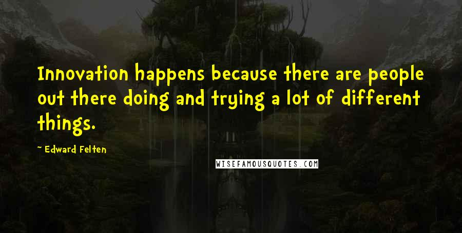 Edward Felten quotes: Innovation happens because there are people out there doing and trying a lot of different things.