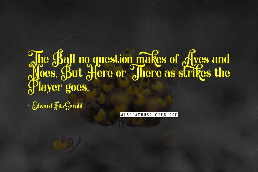 Edward FitzGerald quotes: The Ball no question makes of Ayes and Noes, But Here or There as strikes the Player goes.