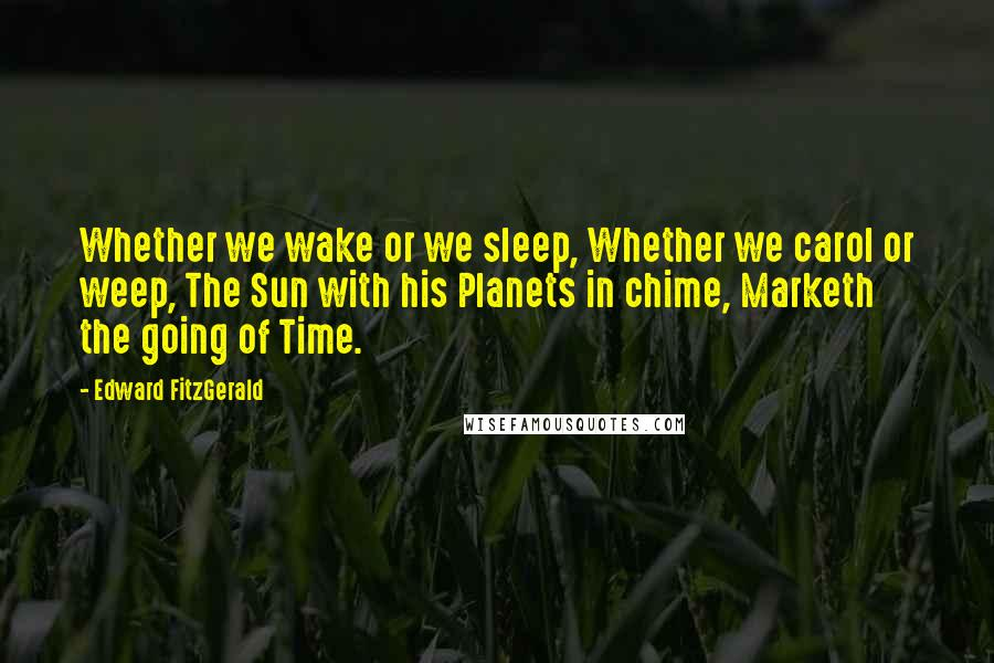 Edward FitzGerald quotes: Whether we wake or we sleep, Whether we carol or weep, The Sun with his Planets in chime, Marketh the going of Time.