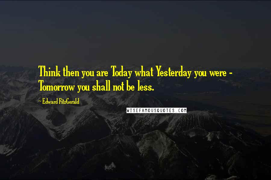 Edward FitzGerald quotes: Think then you are Today what Yesterday you were - Tomorrow you shall not be less.