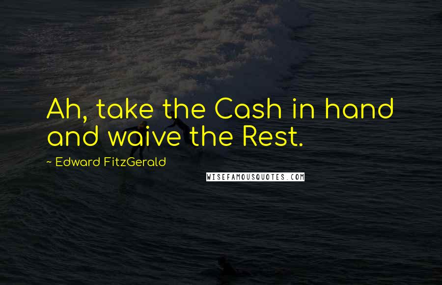 Edward FitzGerald quotes: Ah, take the Cash in hand and waive the Rest.