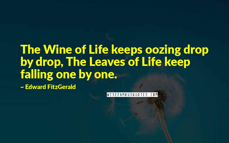 Edward FitzGerald quotes: The Wine of Life keeps oozing drop by drop, The Leaves of Life keep falling one by one.