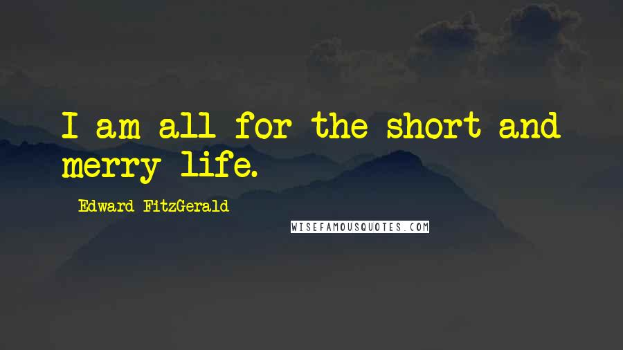 Edward FitzGerald quotes: I am all for the short and merry life.