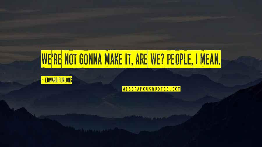 Edward Furlong Quotes By Edward Furlong: We're not gonna make it, are we? People,