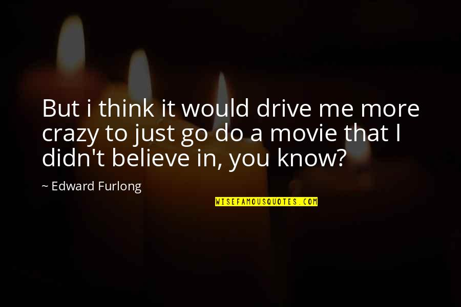 Edward Furlong Quotes By Edward Furlong: But i think it would drive me more