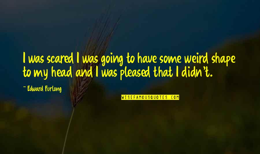 Edward Furlong Quotes By Edward Furlong: I was scared I was going to have