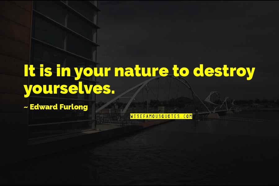Edward Furlong Quotes By Edward Furlong: It is in your nature to destroy yourselves.