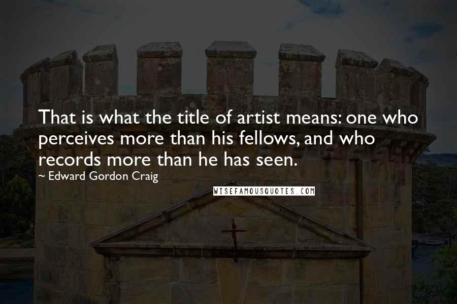 Edward Gordon Craig quotes: That is what the title of artist means: one who perceives more than his fellows, and who records more than he has seen.