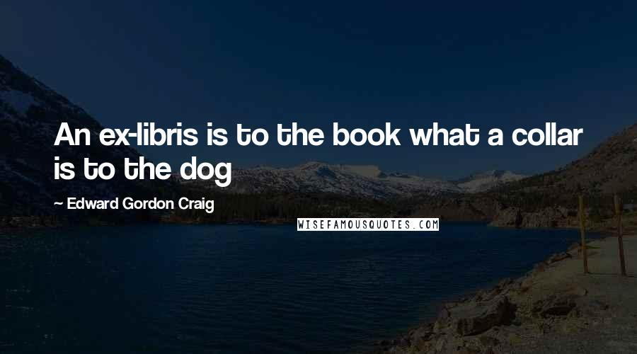 Edward Gordon Craig quotes: An ex-libris is to the book what a collar is to the dog