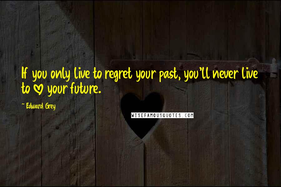 Edward Grey quotes: If you only live to regret your past, you'll never live to love your future.