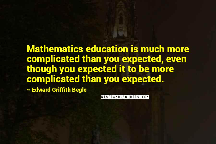 Edward Griffith Begle quotes: Mathematics education is much more complicated than you expected, even though you expected it to be more complicated than you expected.