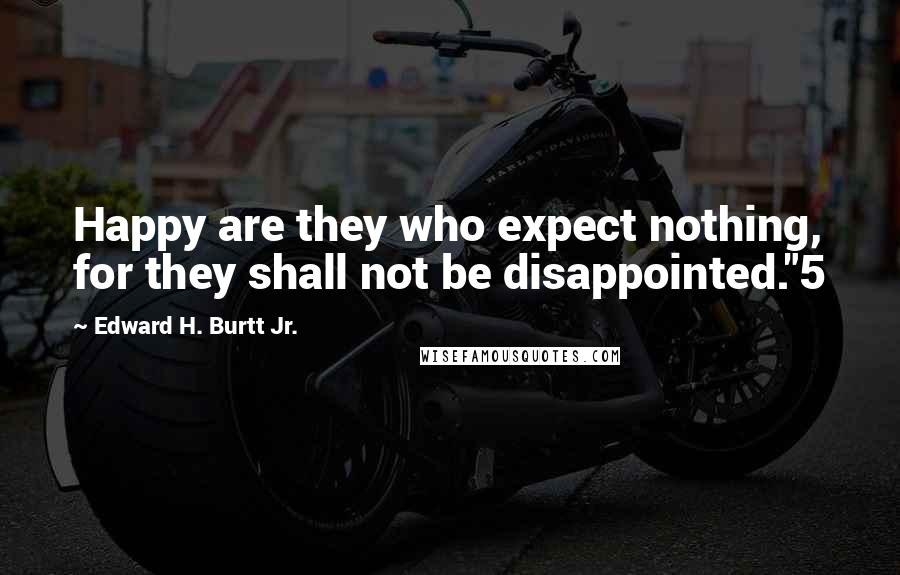 "Edward H. Burtt Jr. quotes: Happy are they who expect nothing, for they shall not be disappointed.""5"