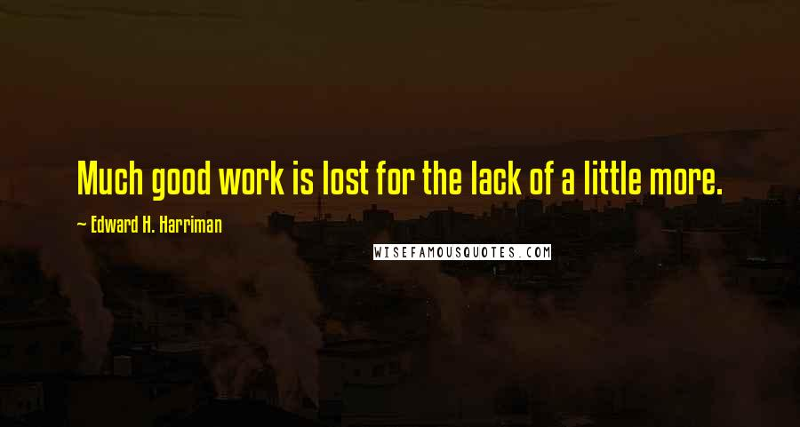 Edward H. Harriman quotes: Much good work is lost for the lack of a little more.
