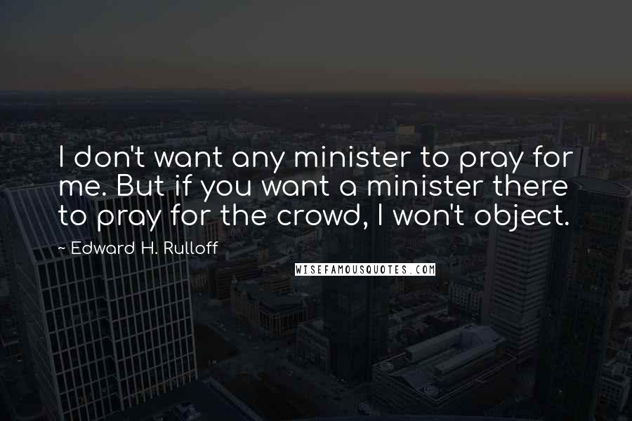 Edward H. Rulloff quotes: I don't want any minister to pray for me. But if you want a minister there to pray for the crowd, I won't object.