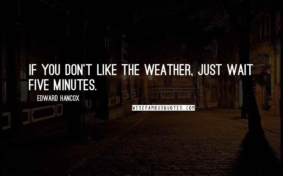 Edward Hancox quotes: If you don't like the weather, just wait five minutes.