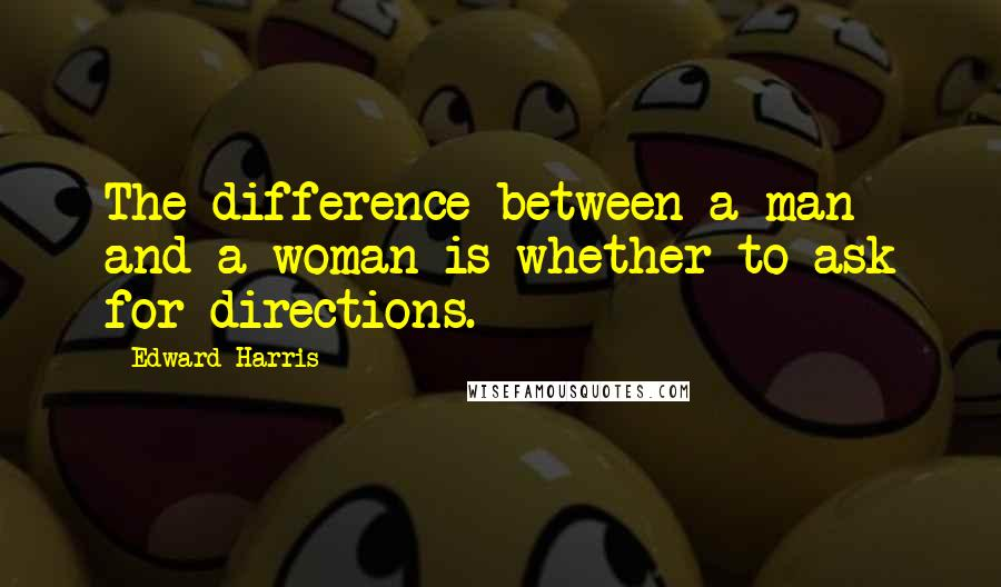 Edward Harris quotes: The difference between a man and a woman is whether to ask for directions.