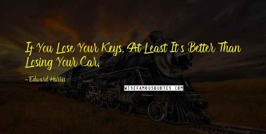 Edward Harris quotes: If You Lose Your Keys, At Least It's Better Than Losing Your Car.