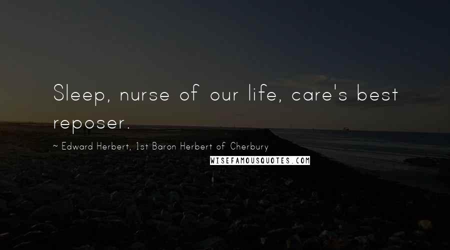 Edward Herbert, 1st Baron Herbert Of Cherbury quotes: Sleep, nurse of our life, care's best reposer.