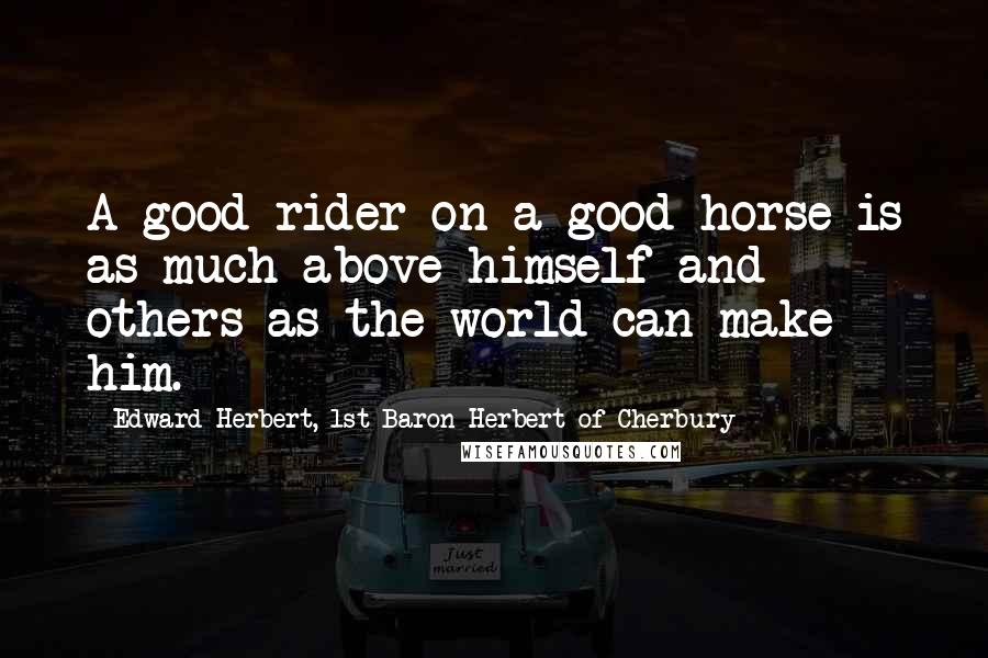 Edward Herbert, 1st Baron Herbert Of Cherbury quotes: A good rider on a good horse is as much above himself and others as the world can make him.