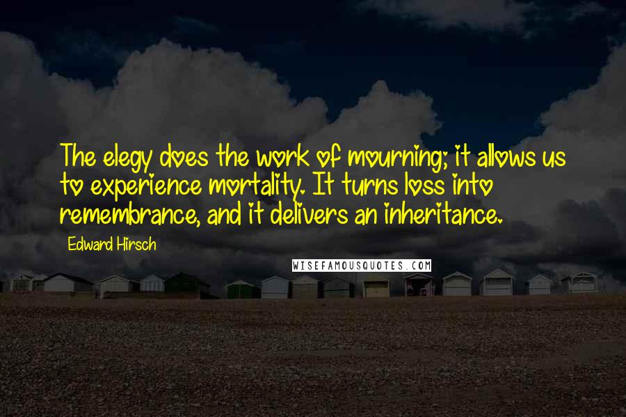 Edward Hirsch quotes: The elegy does the work of mourning; it allows us to experience mortality. It turns loss into remembrance, and it delivers an inheritance.