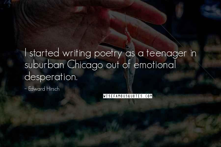 Edward Hirsch quotes: I started writing poetry as a teenager in suburban Chicago out of emotional desperation.