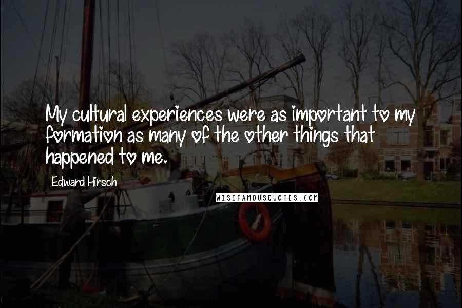 Edward Hirsch quotes: My cultural experiences were as important to my formation as many of the other things that happened to me.