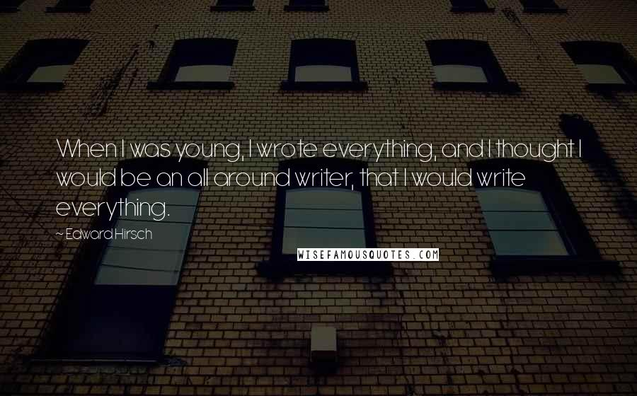 Edward Hirsch quotes: When I was young, I wrote everything, and I thought I would be an all around writer, that I would write everything.