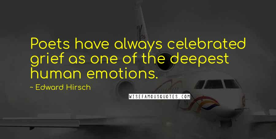 Edward Hirsch quotes: Poets have always celebrated grief as one of the deepest human emotions.