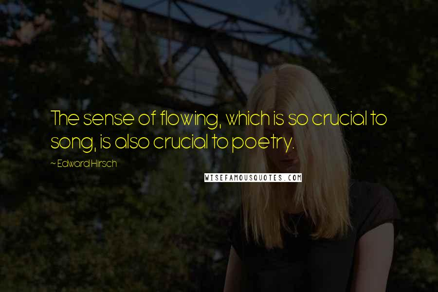 Edward Hirsch quotes: The sense of flowing, which is so crucial to song, is also crucial to poetry.