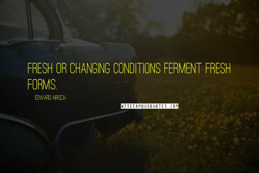 Edward Hirsch quotes: Fresh or changing conditions ferment fresh forms.