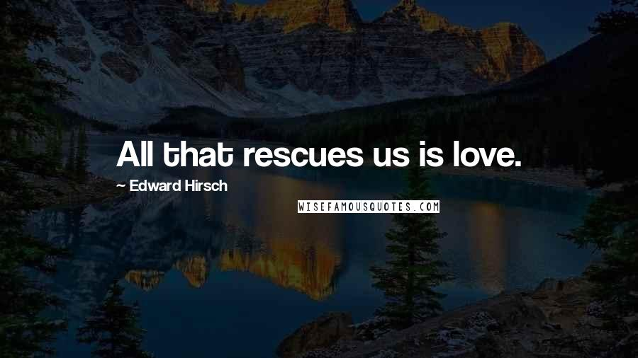 Edward Hirsch quotes: All that rescues us is love.