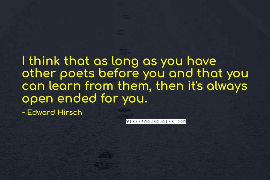 Edward Hirsch quotes: I think that as long as you have other poets before you and that you can learn from them, then it's always open ended for you.