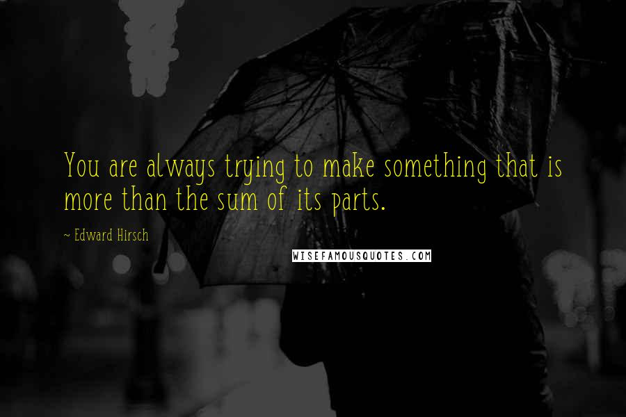 Edward Hirsch quotes: You are always trying to make something that is more than the sum of its parts.