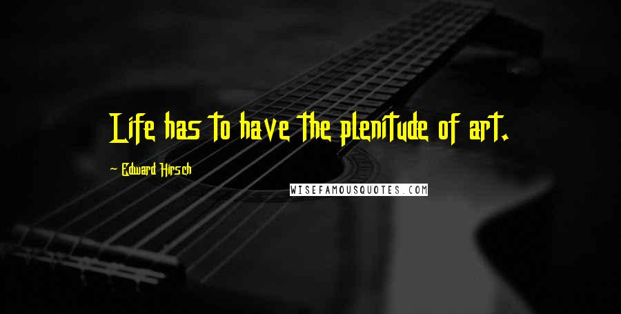 Edward Hirsch quotes: Life has to have the plenitude of art.