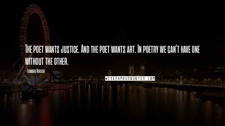 Edward Hirsch quotes: The poet wants justice. And the poet wants art. In poetry we can't have one without the other.