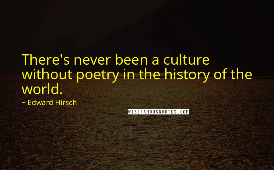 Edward Hirsch quotes: There's never been a culture without poetry in the history of the world.