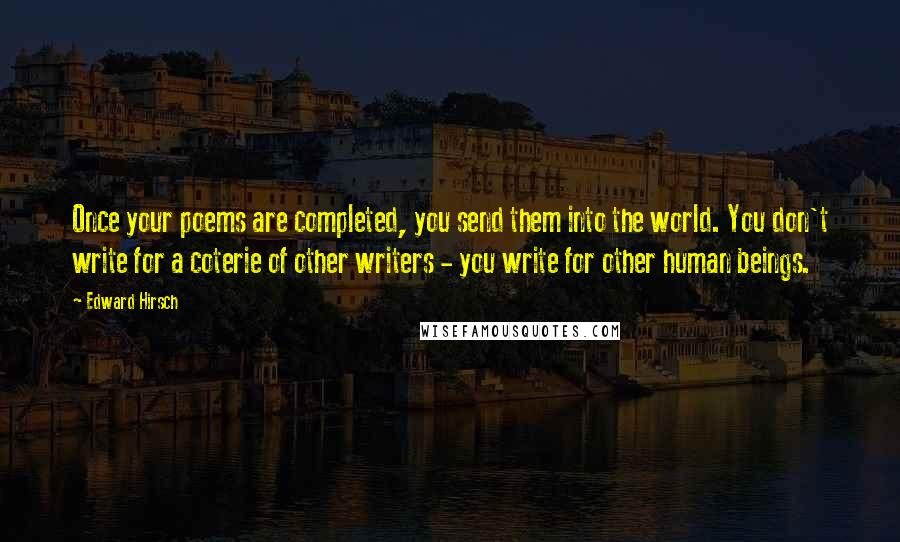 Edward Hirsch quotes: Once your poems are completed, you send them into the world. You don't write for a coterie of other writers - you write for other human beings.