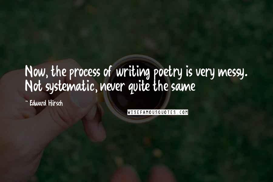 Edward Hirsch quotes: Now, the process of writing poetry is very messy. Not systematic, never quite the same