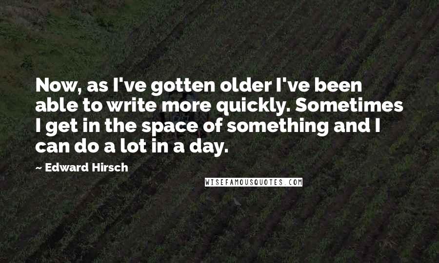 Edward Hirsch quotes: Now, as I've gotten older I've been able to write more quickly. Sometimes I get in the space of something and I can do a lot in a day.