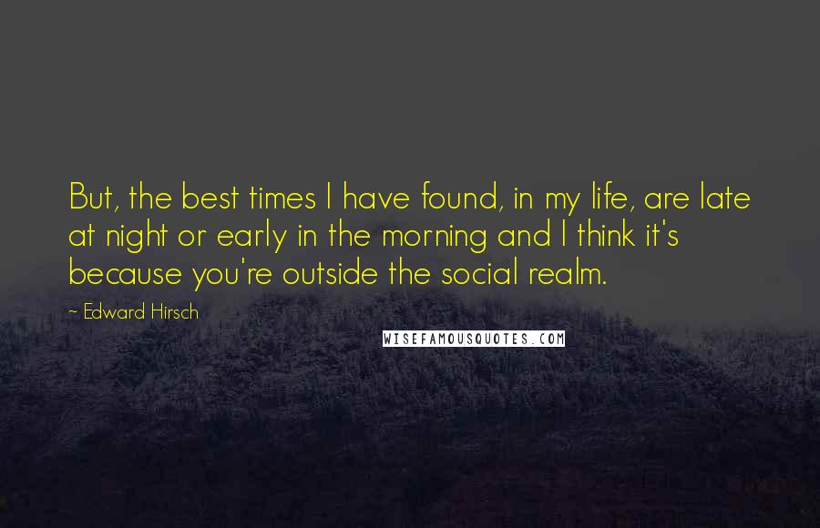 Edward Hirsch quotes: But, the best times I have found, in my life, are late at night or early in the morning and I think it's because you're outside the social realm.