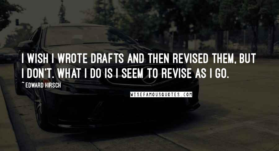 Edward Hirsch quotes: I wish I wrote drafts and then revised them, but I don't. What I do is I seem to revise as I go.