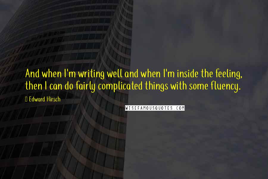 Edward Hirsch quotes: And when I'm writing well and when I'm inside the feeling, then I can do fairly complicated things with some fluency.