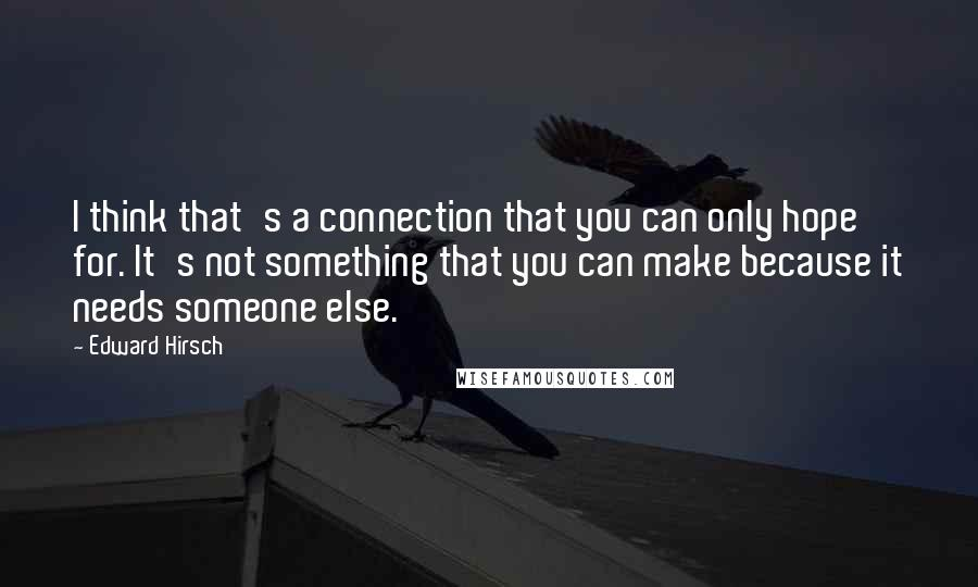 Edward Hirsch quotes: I think that's a connection that you can only hope for. It's not something that you can make because it needs someone else.