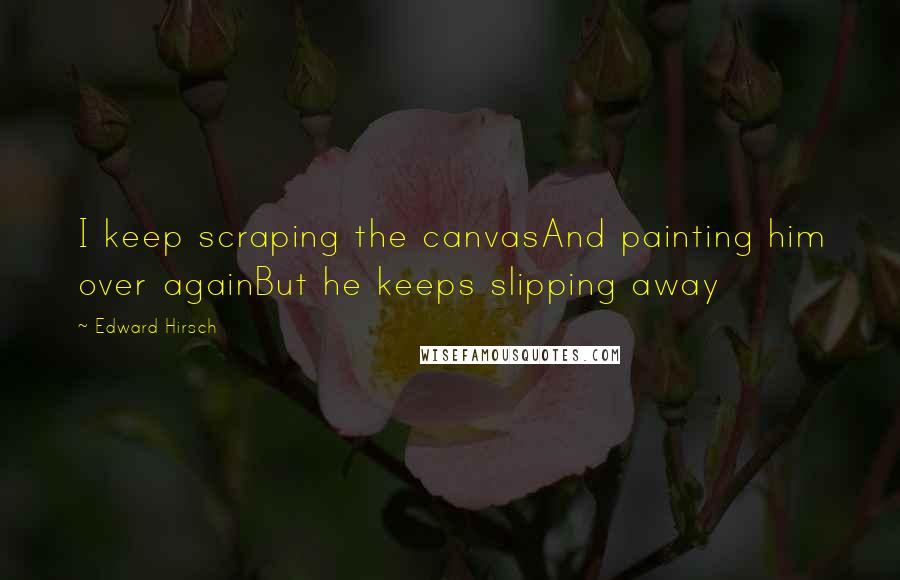 Edward Hirsch quotes: I keep scraping the canvasAnd painting him over againBut he keeps slipping away