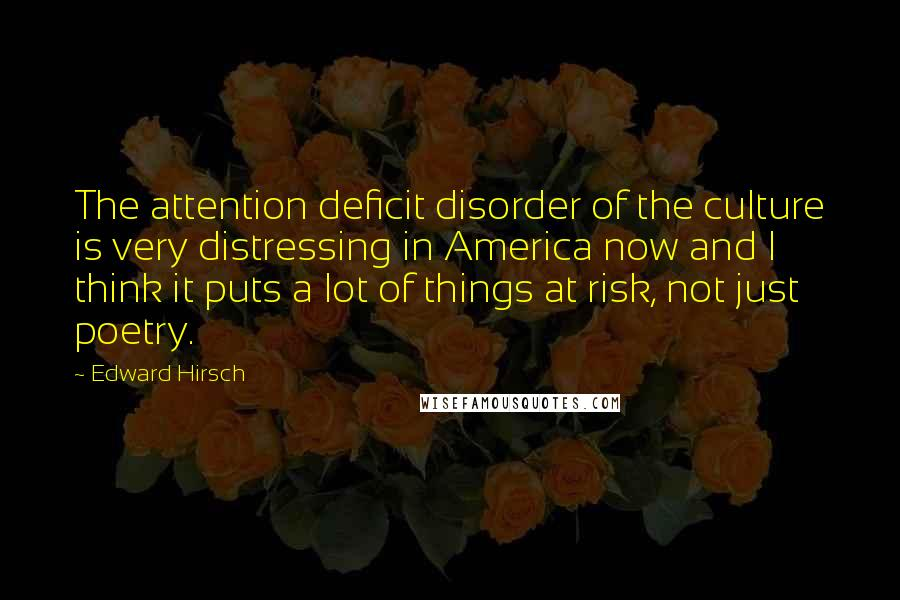 Edward Hirsch quotes: The attention deficit disorder of the culture is very distressing in America now and I think it puts a lot of things at risk, not just poetry.