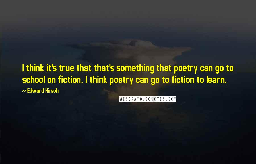 Edward Hirsch quotes: I think it's true that that's something that poetry can go to school on fiction. I think poetry can go to fiction to learn.