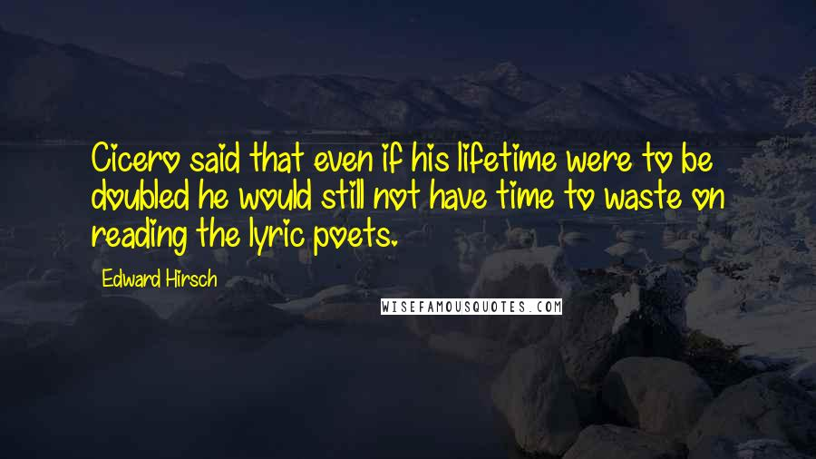 Edward Hirsch quotes: Cicero said that even if his lifetime were to be doubled he would still not have time to waste on reading the lyric poets.