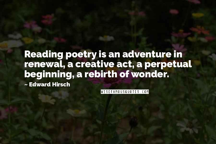 Edward Hirsch quotes: Reading poetry is an adventure in renewal, a creative act, a perpetual beginning, a rebirth of wonder.