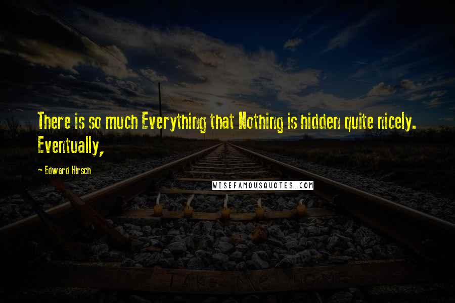 Edward Hirsch quotes: There is so much Everything that Nothing is hidden quite nicely. Eventually,