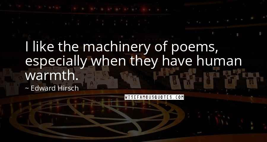 Edward Hirsch quotes: I like the machinery of poems, especially when they have human warmth.